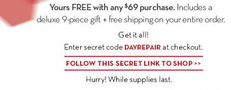 Yours FREE with any $69 purchase. Includes a deluxe 9-piece gift + free shipping on your entire order. Get it all! Enter secret code DAYREPAIR at checkout. FOLLOW THIS SECRET LINK TO SHOP. Hurry! While supplies last.