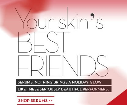 Your skin's BEST FRIENDS. SERUMS. NOTHING BRINGS A HOLIDAY GLOW LIKE THESE SERIOUSLY BEAUTIFUL PERFORMERS. SHOP SERUMS.