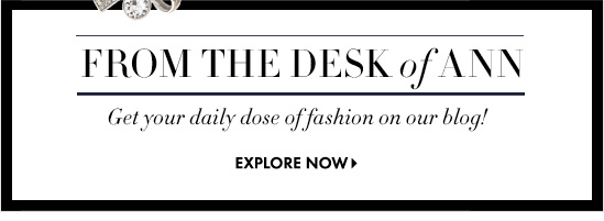 From The Desk Of Ann Get your daily dose of fashion on our blog!  EXPLORE NOW