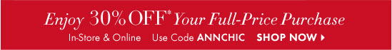 Take An EXTRA  Enjoy 30% OFF* Your Full–Price Purchase  In–Store & Online Use Code ANNCHIC  SHOP NOW