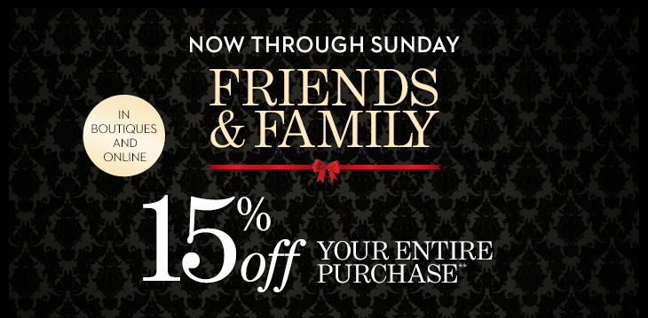 NOW THROUGH SUNDAY. In Boutiques &  Online. Friends & Family 15% Off Your Entire Purchase**. Use Code  10527. SHOP NEW ARRIVALS