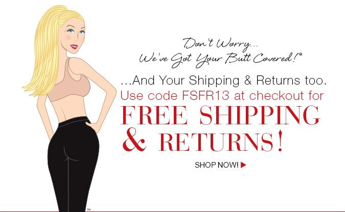 Don't Worry…We've Got Your Butt Covered!®…And Your Shipping & Returns too. Use code FSFR13 at checkout for free shipping + returns. Shop Now!