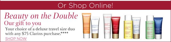 Clarins our gift to you. Your choice of a deluxe travel size duo with any $75 Clarins purchase**** Shop now.