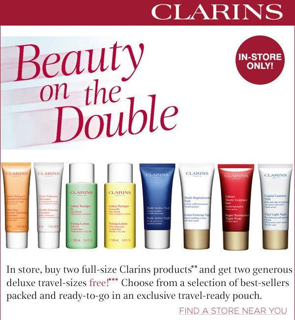 Clarins Beauty on the Double. In story, buy two full-size Clarins products** and get two generous deluxe travel-sizes free*** Find a store.