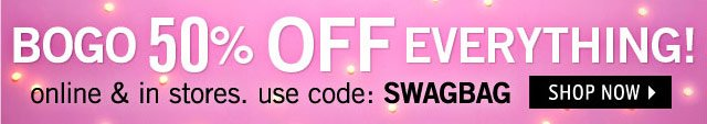 BOGO 50% OFF EVERYTHING! online & in stores. use code: SWAGBAG