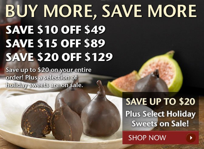 Buy More, Save More - Save $10 Off $49, Save $15 Off $89, Save $20 Off $129 - Save up to $20 on your entire order! Plus a selection of holiday sweets are on sale. Shop Now