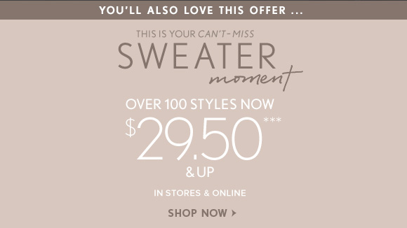 YOU'LL ALSO LOVE THIS OFFER...  THIS IS YOUR CAN'T–MISS SWEATER moment  OVER 100 STYLES NOW $29.50*** & UP IN STORES & ONLINE SHOP NOW