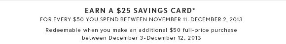 EARN A $25 SAVINGS CARD* FOR EVERY $50 YOU SPEND BETWEEN NOVEMBER 11 - DECEMBER 3, 2013 Redeemable when you make an additional $50 full-price purchase between December 3 - December 12, 2013