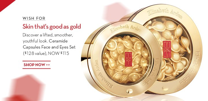 WISH FOR Skin that's good as gold. Discover a lifted, smoother, youthful look. Ceramide Capsules Face and Eyes Set ($128 value), NOW $115. SHOP NOW.