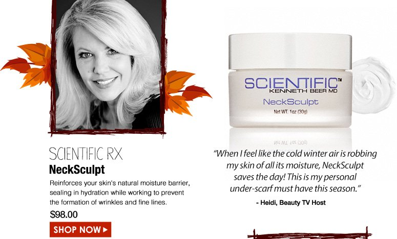 "HeidiBeauty TV Host SCIENTIFIC Rx NeckSculptReinforces your skin's natural moisture barrier, sealing in hydration while working to prevent the formation of wrinkles and fine lines.""When I feel like the cold winter air is robbing my skin of all its moisture, NeckSculpt saves the day! This is my personal under-scarf must have this season.""$98.00Shop Now>>"