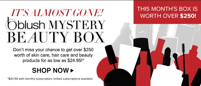 It's Almost Gone!November's blush Mystery Beauty BoxPacked with over $250 worth of skin care, hair care and beauty products, it can be all yours for as low as $24.95!**Limited subscriptions availableShop Now>>