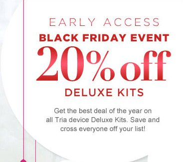 Early Access Black Friday Event: 20% off Deluxe Kits. Get the best deal of the year on all Tria device Deluxe Kits. Save and cross everyone off your list!