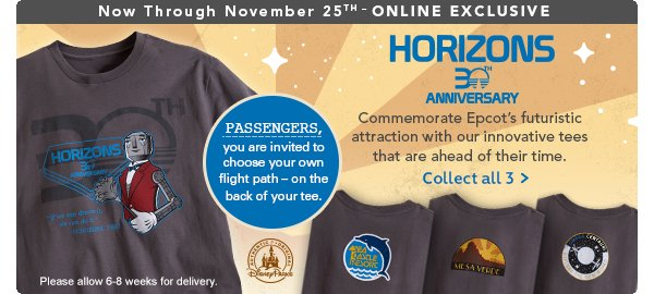 Now Through November 25th - Online Exclusive HORIZONS 30th Anniversary Commemorate Epcot's futuristic attraction with our innovative tees that are ahead of their time. Passengers, you are invited to choose your own flight path - on the back of your tee. Please allow 6-8 weeks for delivery. | Collect all 3