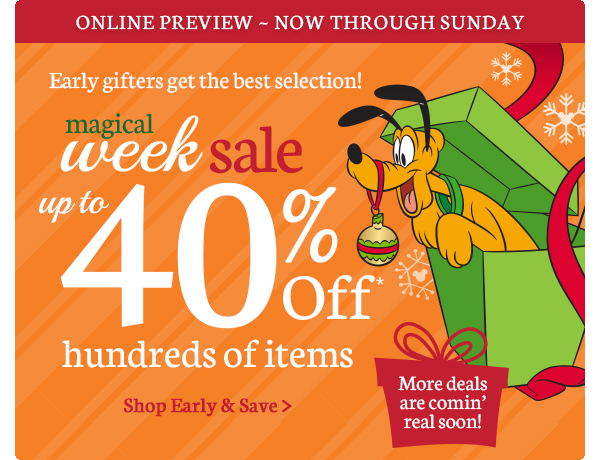 Online Preview - Now Through Sunday Early gifters get the best selection! Magical Week Sale up to 40% Off hundreds of items More deals are comin' real soon! | Shop Early and Save