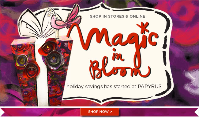 Magic in Bloom! 					Holiday savings has started at PAPYRUS 					Shop in stores & online 					Free Domestic Ground Shipping 					On Orders Over $75 					Shop in PAPYRUS stores and online at www.papyrusonline.com