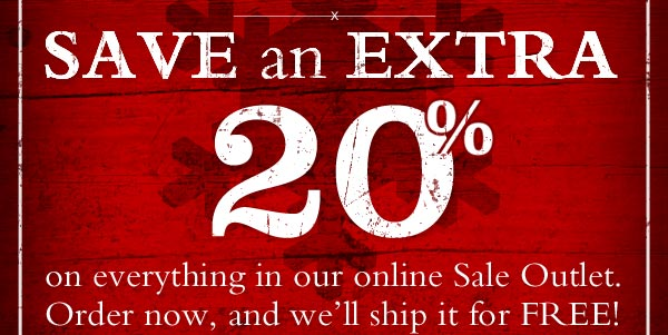 SAVE an extra 20% on everything in our online Sale Outlet. Order now, and we'll ship it for FREE!