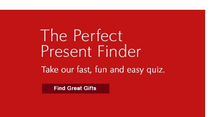The Perfect Present FinderTake our fast, fun and easy quiz.Find Great Gifts »