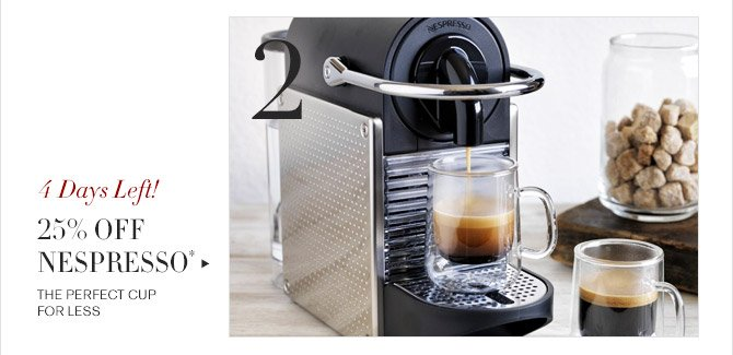 2 -- 4 Days Left! -- 25% OFF NESPRESSO* -- THE PERFECT CUP FOR LESS