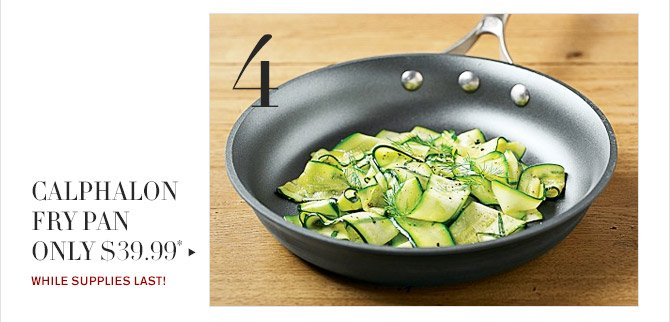 4 -- CALPHALON FRY PAN ONLY $39.99* -- WHILE SUPPLIES LAST!