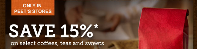 ONLY IN PEET'S STORES -- SAVE 15% on select coffees, teas and sweets