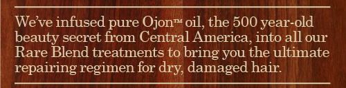 We  have infused pure Ojon Oil the 500 year old beauty secret from Central  America into all our Rare Blend treatments to bring you the ultimate  repairing regimen for dry damaged hair