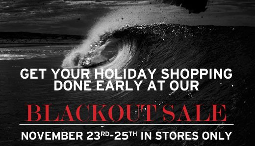 Get Your Holiday Shopping Done Early At Our Blackout Sale. November 23-25 In-stores Only.