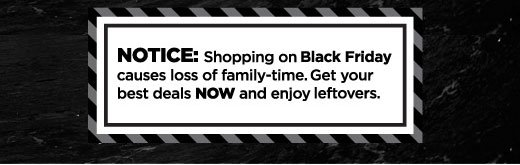 Notice - Shopping on Black Friday causes loss of family-time. Get your best deals NOW and enjoy leftovers.