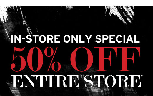 In-Store Only Special. 50% Off Entire Store.