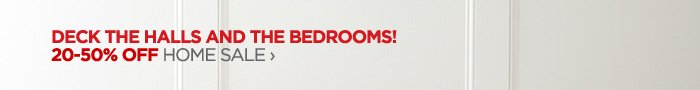 DECK THE HALLS AND THE BEDROOMS! 20-50%  OFF HOME SALE ›