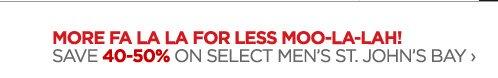 MORE FA LA LA FOR LESS MOO-LA-LAH! SAVE  40-50% ON SELECT MEN'S ST. JOHN'S BAY ›
