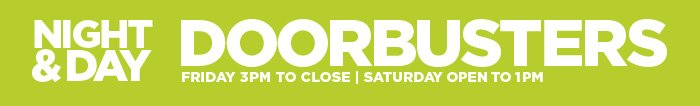 NIGHT & DAY DOORBUSTERS FRIDAY 3PM TO  CLOSE | SATURDAY OPEN TO 1PM