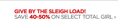 GIVE BY THE SLEIGH LOAD! SAVE 40-50% ON  SELECT TOTAL GIRL ›