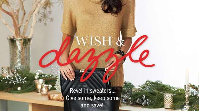 Wish & dazzle. Revel in sweaters... Give some, keep some and save!
