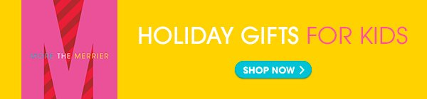 MORE THE MERRIER | HOLIDAY GIFTS FOR KIDS - SHOP NOW