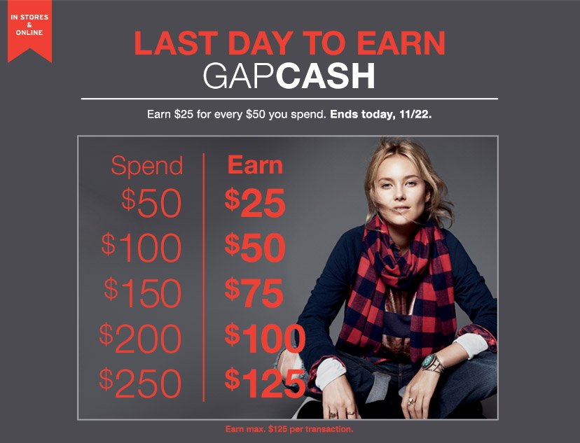 IN STORES & ONLINE | LAST DAY TO EARN GAPCASH | Earn $25 for every $50 you spend. Ends today, 11/22.