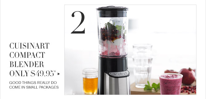 2 -- CUISINART COMPACT BLENDER ONLY $49.95* -- GOOD THINGS REALLY DO COME IN SMALL PACKAGES
