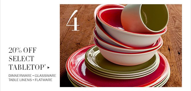 4 -- 20% OFF SELECT TABLETOP* -- DINNERWARE * GLASSWARE * TABLE LINENS * FLATWARE