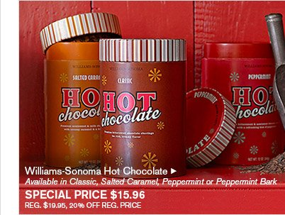 Williams-Sonoma Hot Chocolate -- Available in Classic, Salted Caramel, Peppermint or Peppermint Bark, SPECIAL PRICE $15.96 -- REG. $19.95, 20% OFF REG. PRICE