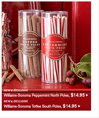NEW & EXCLUSIVE -- Williams-Sonoma Peppermint North Poles, $14.95 -- NEW & EXCLUSIVE -- Williams-Sonoma Toffee South Poles, $14.95