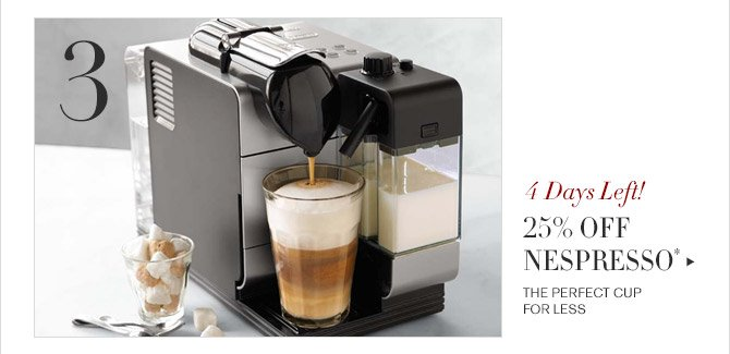3 -- 4 Days Left! -- 25% OFF NESPRESSO* -- THE PERFECT CUP FOR LESS