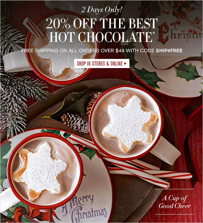 2 Days Only! -- 20% OFF THE BEST HOT CHOCOLATE* -- FREE SHIPPING ON ALL ORDERS OVER $49 WITH CODE SHIP4FREE -- SHOP IN STORES & ONLINE -- A Cup of Good Cheer