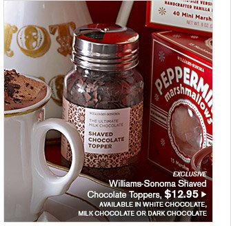 EXCLUSIVE -- Williams-Sonoma Shaved Chocolate Toppers, $12.95 -- AVAILABLE IN WHITE CHOCOLATE, MILK CHOCOLATE OR DARK CHOCOLATE