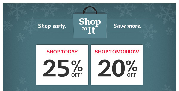 Shop To It. Shop early. Save more. Shop Today: 25% OFF*, Shop Tomorrow: 20% OFF