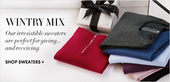 WINTERY MIX Our irresistible sweaters Are perfect for giving... And receiving.  SHOP SWEATERS