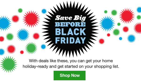 Save Big Before Black Friday. With deals like these, you can get your home holiday-ready and get started on your shopping list. Shop Now.