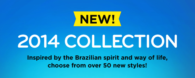 NEW! 2014 COLLECTION Inspired by the Brazilian spirit and way of life, choose from over 50 new styles!
