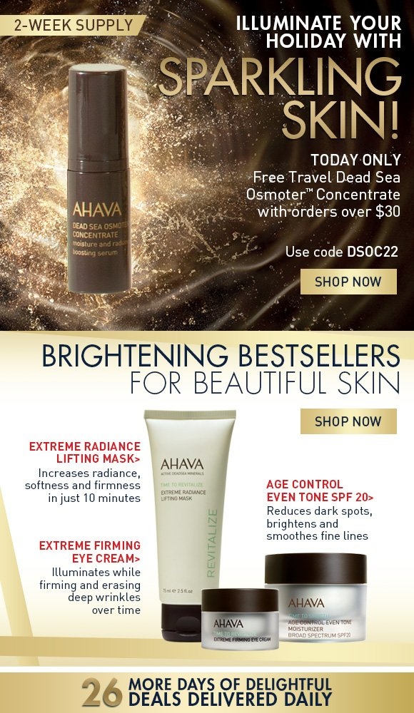 illuminate your holiday with sparkling skin! Free Travel Dead Sea OsmoterTM Concentrate with orders over $30 2-week supply Use code DSOC22 SHOP NOW Brightening bestsellers for beautiful skin (Age Control Even Tone SPF 20) Reduces dark spots, brightens and smooths fine lines (Extreme Radiance Listing Mask) Increases radiance, softness and firmness in just 10 minutes (Extreme Firming Eye Cream) Instantly illuminates while firming and erasing deep wrinkles over time 26 more days of delightful deals delivered daily!