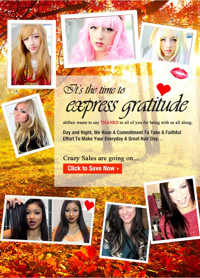 It's the time to express Gratitude abHair wants to say THANKS to all of you for being with us all along. Day and Night, We Have A Commitment To Take A Faithful Effort To Make Your Everyday A Great Hair Day… Crazy Sales are going on,Click to Save Now>