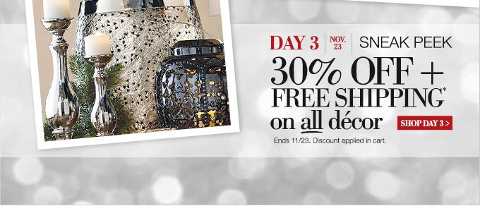 DAY 3 | Nov. 23 | Sneak Peak | 30% OFF + Free Shipping* on all decor | SHOP DAY 3 > | Ends 11/23. Discount applied in cart.