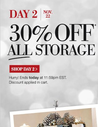 DAY 2 | Nov. 22 | Sneak Peak | 30% OFF* all storage | SHOP DAY 2 > | Hurry! Ends today at 11:59pm EST. Discount applied in cart.